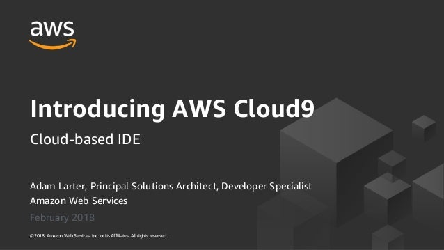 Adam Larter, Principal Solutions Architect, Developer Specialist Amazon Web Services February 2018 Introducing AWS Cloud9 ...