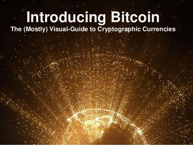 Introducing BitcoinThe (Mostly) Visual-Guide to Cryptographic Currencies