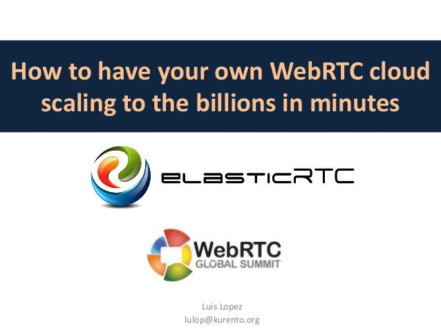 How to have your own WebRTC cloud scaling to the billions in minutes Luis Lopez lulop@kurento.org