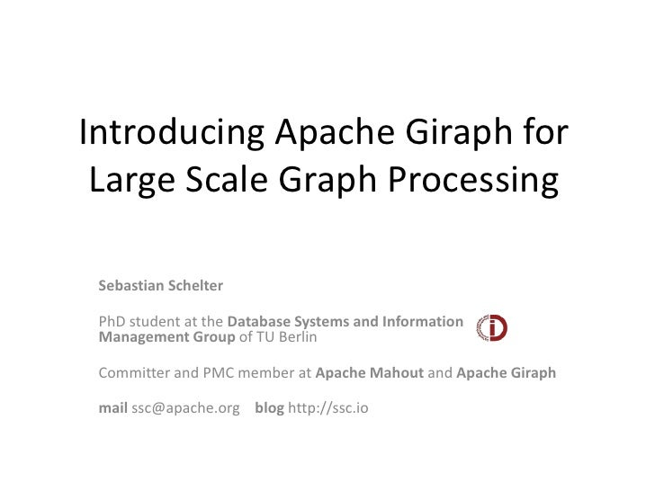 Introducing Apache Giraph for Large Scale Graph Processing Sebastian Schelter PhD student at the Database Systems and Info...