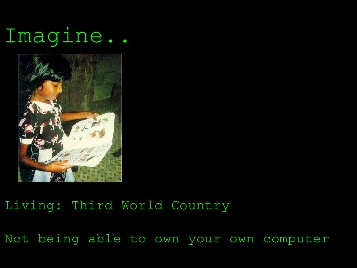 Imagine.. Living: Third World Country  Not being able to own your own computer