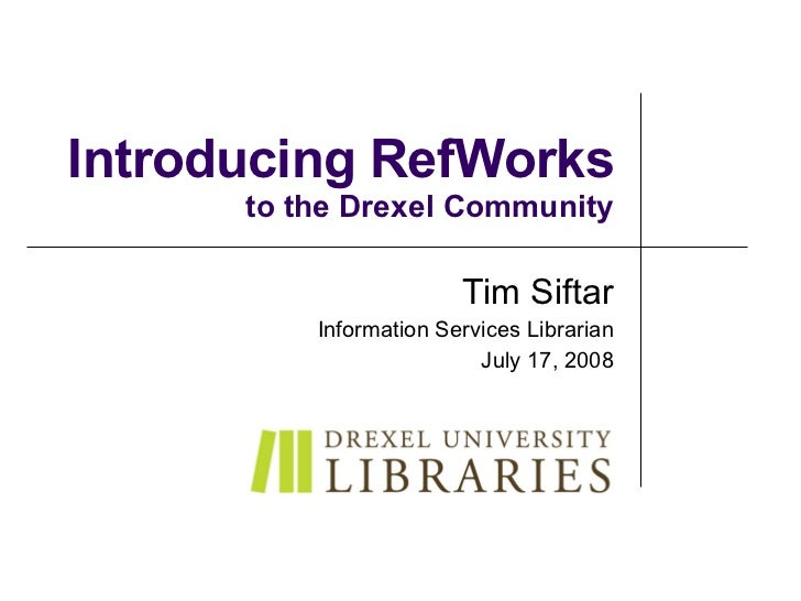 Introducing RefWorks to the Drexel Community Tim Siftar Information Services Librarian July 17, 2008