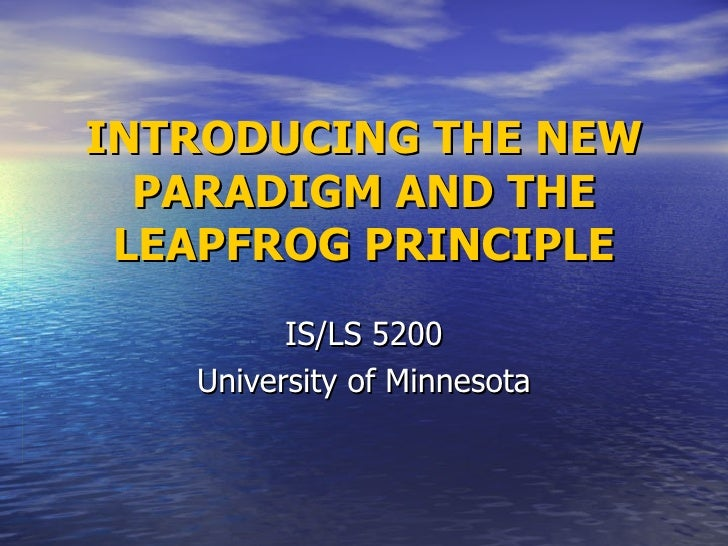 INTRODUCING THE NEW PARADIGM AND THE LEAPFROG PRINCIPLE IS/LS 5200 University of Minnesota