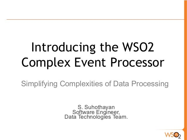 Introducing the WSO2  Complex Event Processor  Simplifying Complexities of Data Processing  S. Suhothayan  Software Engine...
