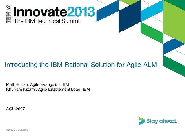 Introducing the IBM Rational Solution for Agile ALM Matt Holitza, Agile Evangelist, IBM Khurram Nizami, Agile Enablement L...