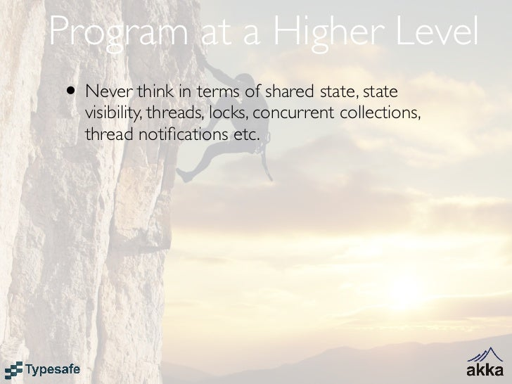 Program at a Higher Level• Never think in terms of shared state, state   visibility, threads, locks, concurrent collection...
