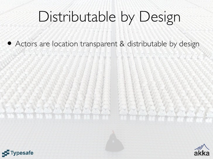 Distributable by Design• Actors are location transparent & distributable by design