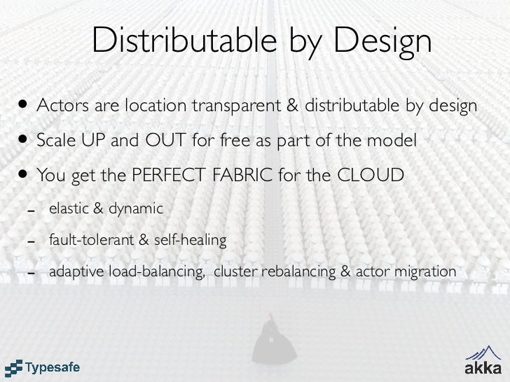 Distributable by Design• Actors are location transparent & distributable by design• Scale UP and OUT for free as part of t...