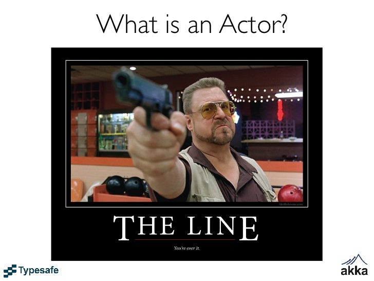 What is an Actor?• Akkas unit of code organization is called an Actor