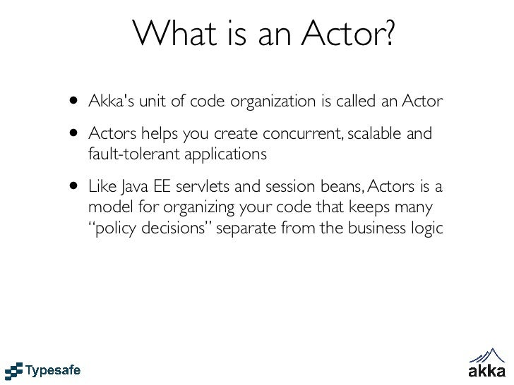 What is an Actor?• Akkas unit of code organization is called an Actor• Actors helps you create concurrent, scalable and   ...