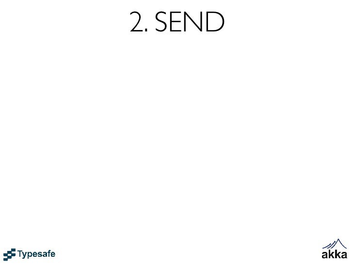 2. SEND• SEND - sends a message to an Actor• Asynchronous and Non-blocking - Fire-forget• Everything happens Reactively - ...
