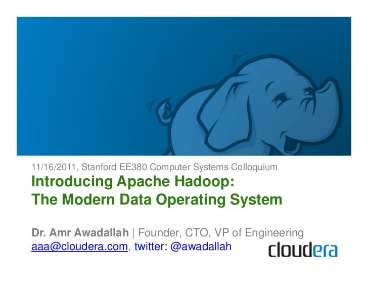 11/16/2011, Stanford EE380 Computer Systems ColloquiumIntroducing Apache Hadoop:The Modern Data Operating SystemDr. Amr Aw...