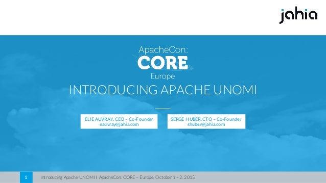 Introducing Apache UNOMI I ApacheCon: CORE – Europe, October 1 – 2, 20151 INTRODUCING APACHE UNOMI ELIE AUVRAY, CEO – Co-F...