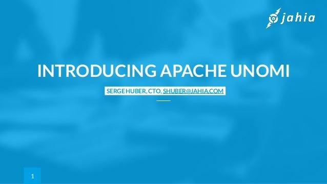 SERGE HUBER, CTO, SHUBER@JAHIA.COM INTRODUCING APACHE UNOMI 1