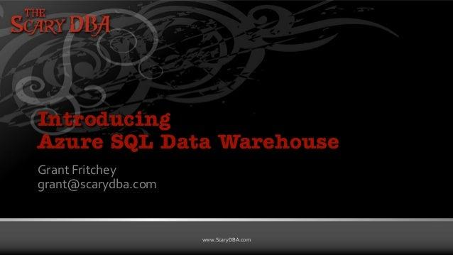 Grant Fritchey | www.ScaryDBA.com www.ScaryDBA.com Introducing Azure SQL Data Warehouse Grant Fritchey grant@scarydba.com