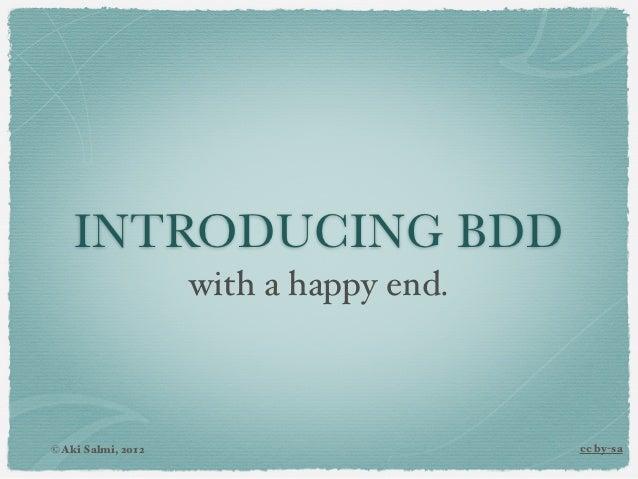 INTRODUCING BDD                    with a happy end.© Aki Salmi, 2012                       cc by-sa