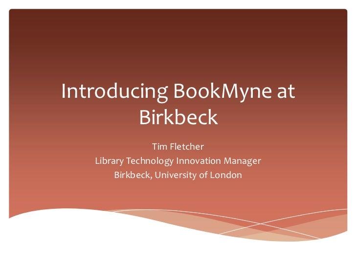 Introducing BookMyne at        Birkbeck                 Tim Fletcher   Library Technology Innovation Manager        Birkbe...