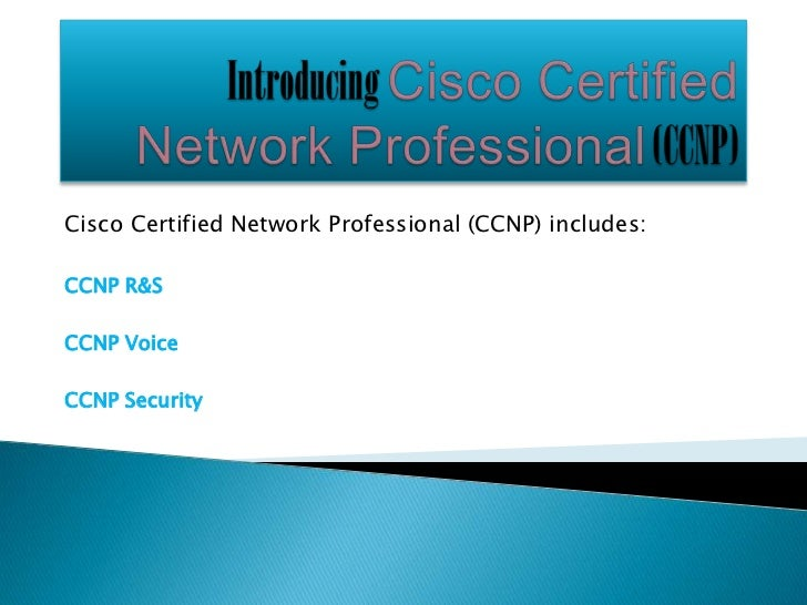 Cisco Certified Network Professional (CCNP) includes:CCNP R&SCCNP VoiceCCNP Security