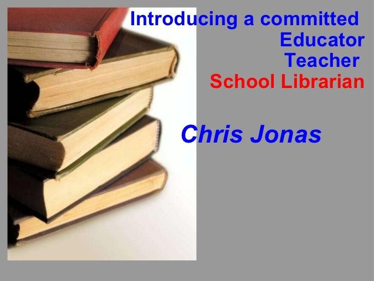 Introducing a committed  Educator Teacher  School Librarian Chris Jonas