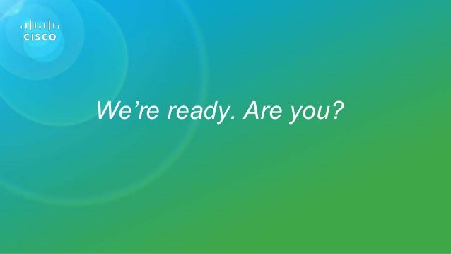 © 2015 Cisco and/or its affiliates. All rights reserved. Cisco PublicPresentation ID We're ready. Are you?