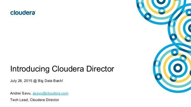 Introducing Cloudera Director July 28, 2015 @ Big Data Bash! Andrei Savu, asavu@cloudera.com Tech Lead, Cloudera Director
