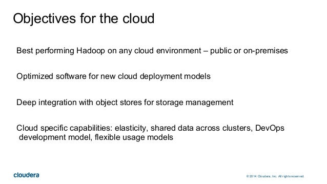 © 2014 Cloudera, Inc. All rights reserved. Objectives for the cloud Best performing Hadoop on any cloud environment – publ...