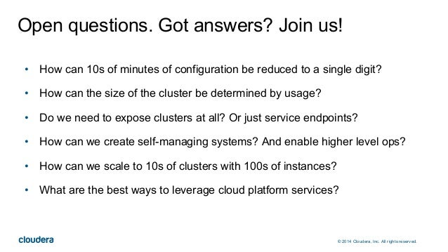 © 2014 Cloudera, Inc. All rights reserved. Open questions. Got answers? Join us! • How can 10s of minutes of configuration...
