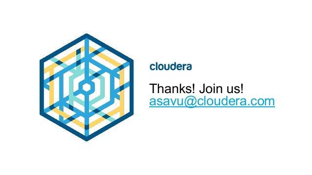 Thanks! Join us! asavu@cloudera.com