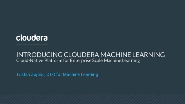 INTRODUCING CLOUDERA MACHINE LEARNING Cloud-Native Platform for Enterprise Scale Machine Learning Tristan Zajonc, CTO for ...