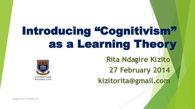 "Introducing ""Cognitivism"" as a Learning Theory Rita Ndagire Kizito 27 February 2014 kizitorita@gmail.com Ndagire Kizito 27..."
