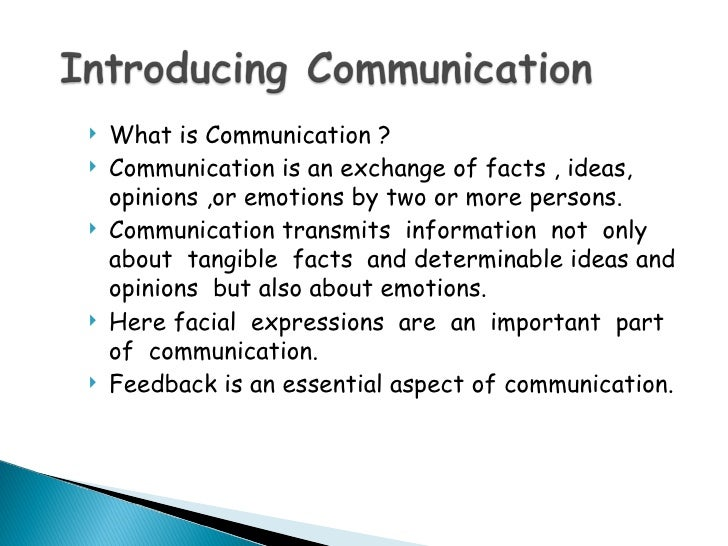    What is Communication ?   Communication is an exchange of facts , ideas,    opinions ,or emotions by two or more pers...