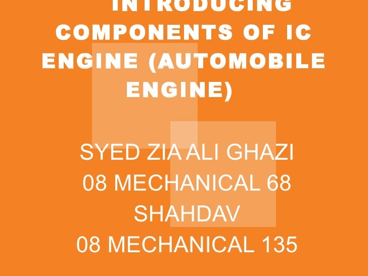 INTRODUCING COMPONENTS OF IC ENGINE (AUTOMOBILE ENGINE)  SYED ZIA ALI GHAZI 08 MECHANICAL 68 SHAHDAV 08 MECHANICAL 135