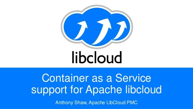 Container as a Service support for Apache libcloud Anthony Shaw, Apache LibCloud PMC