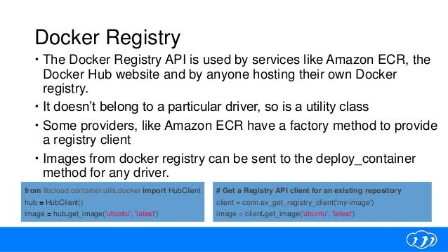Docker Registry  The Docker Registry API is used by services like Amazon ECR, the Docker Hub website and by anyone hostin...