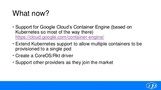 What now?  Support for Google Cloud's Container Engine (based on Kubernetes so most of the way there) https://cloud.googl...