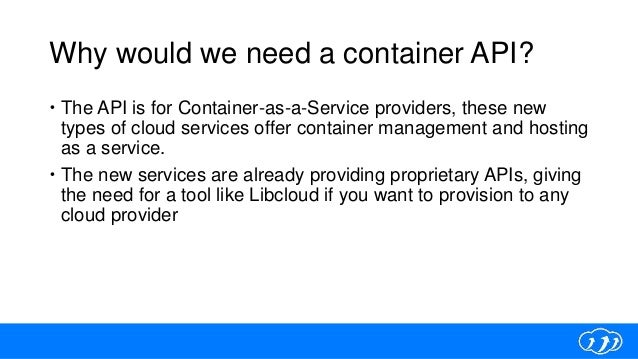 Why would we need a container API?  The API is for Container-as-a-Service providers, these new types of cloud services of...