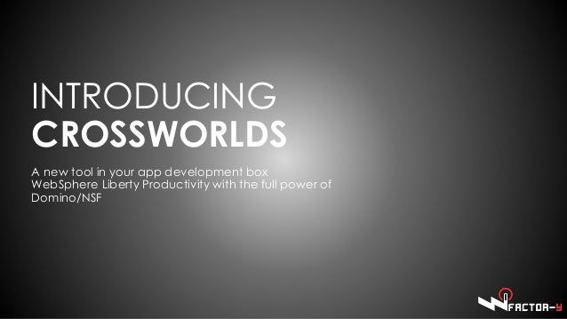 INTRODUCING CROSSWORLDS A new tool in your app development box WebSphere Liberty Productivity with the full power of Domin...
