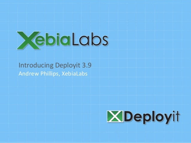 Introducing	  Deployit	  3.9	  Andrew	  Phillips,	  XebiaLabs
