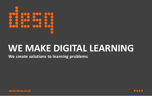 WE MAKE DIGITAL LEARNING We create solutions to learning problems  www.desq.co.uk