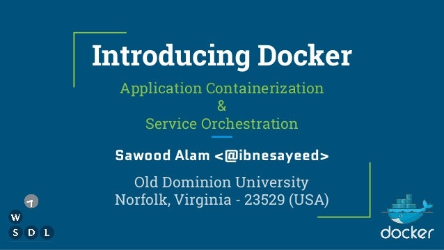 Introducing Docker Application Containerization & Service Orchestration Sawood Alam <@ibnesayeed> Old Dominion University ...
