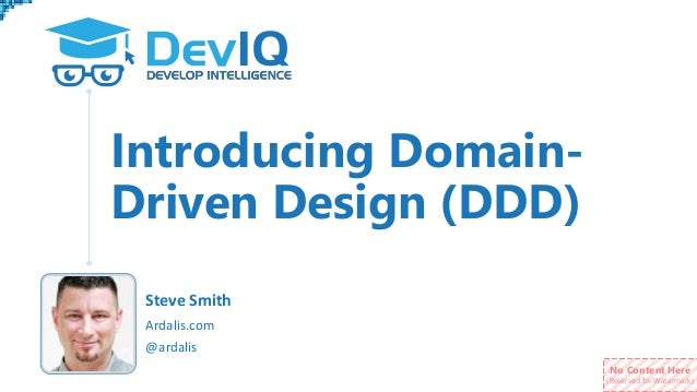 No Content Here (Reserved for Watermark) Introducing Domain- Driven Design (DDD) @ardalis Ardalis.com Steve Smith
