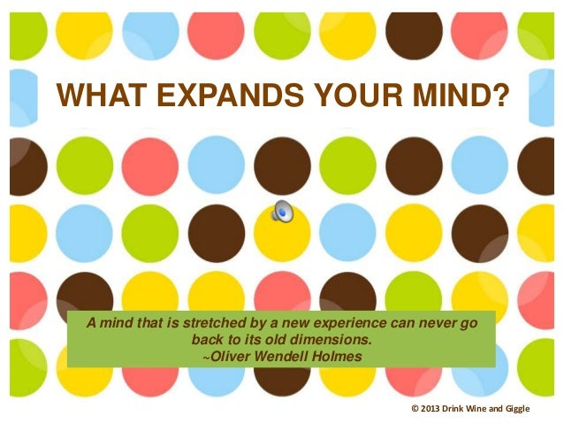WHAT EXPANDS YOUR MIND? © 2013 Drink Wine and Giggle A mind that is stretched by a new experience can never go back to its...