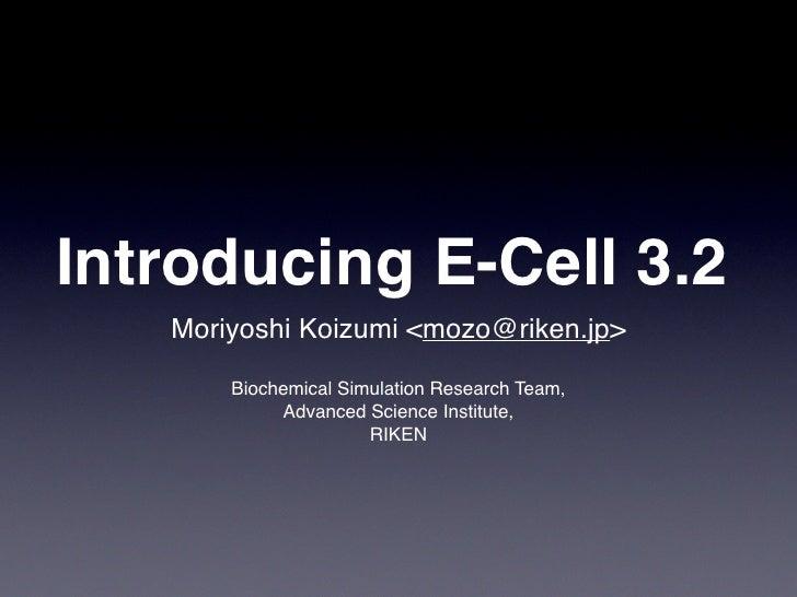 Introducing E-Cell 3.2    Moriyoshi Koizumi <mozo@riken.jp>         Biochemical Simulation Research Team,             Adva...
