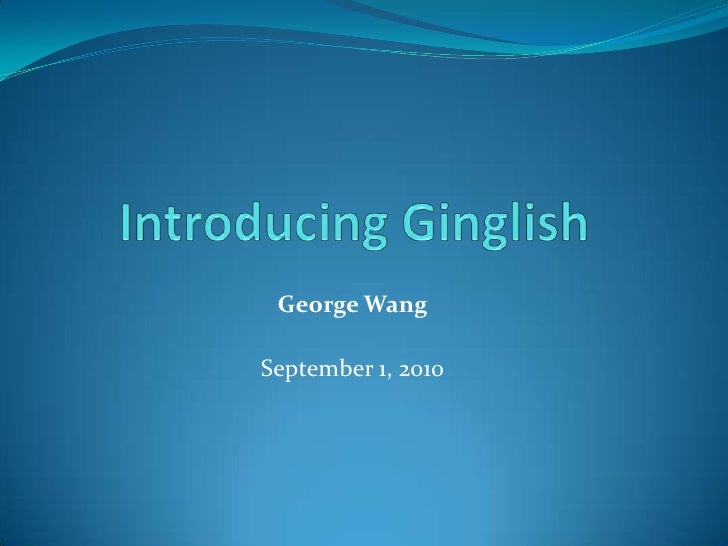 Introducing Ginglish<br />George Wang<br /><br />September 1, 2010<br />