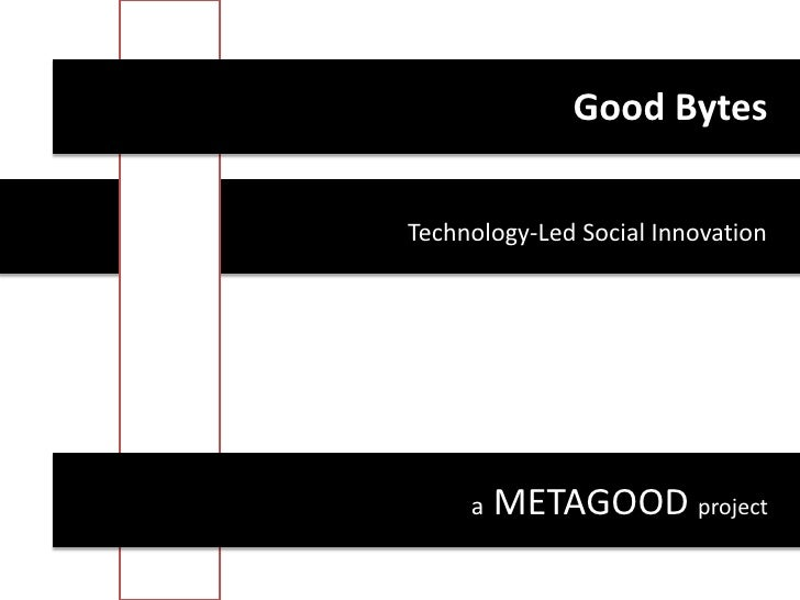 Good Bytes<br />Technology-Led Social Innovation<br />a METAGOOD project<br />