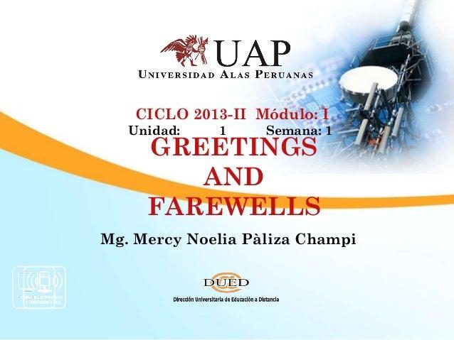 GREETINGSANDFAREWELLSMg. Mercy Noelia Pàliza ChampiCICLO 2013-II Módulo: IUnidad: 1 Semana: 1
