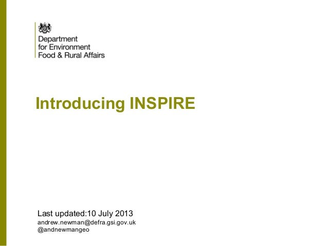 Introducing INSPIRE Last updated:10 July 2013 andrew.newman@defra.gsi.gov.uk @andnewmangeo