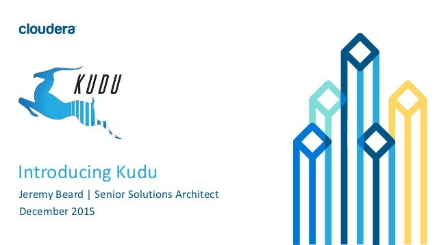 1© Cloudera, Inc. All rights reserved. Introducing Kudu Jeremy Beard | Senior Solutions Architect December 2015