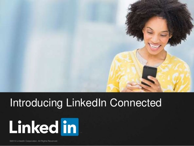 Introducing LinkedIn Connected ©2013 LinkedIn Corporation. All Rights Reserved.