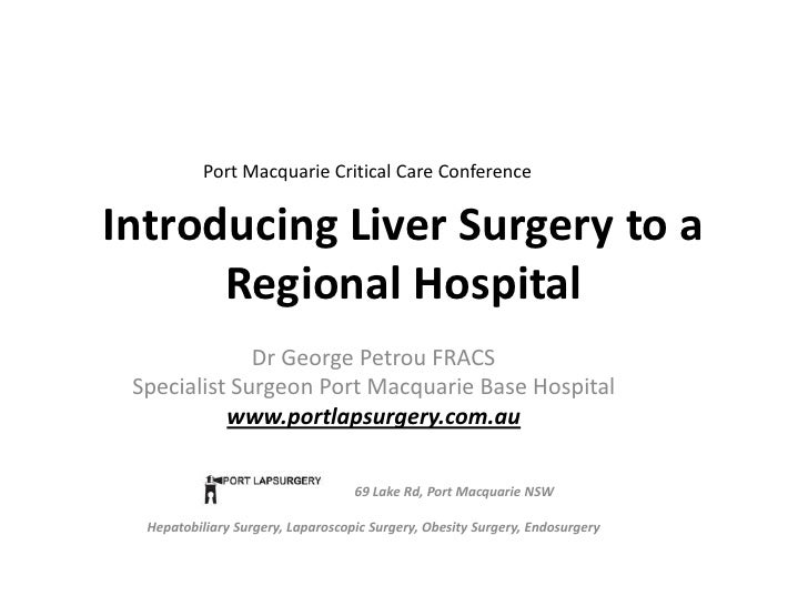 Introducing Liver Surgery to a Regional Hospital<br />Port Macquarie Critical Care Conference<br />Dr George Petrou FRACS<...